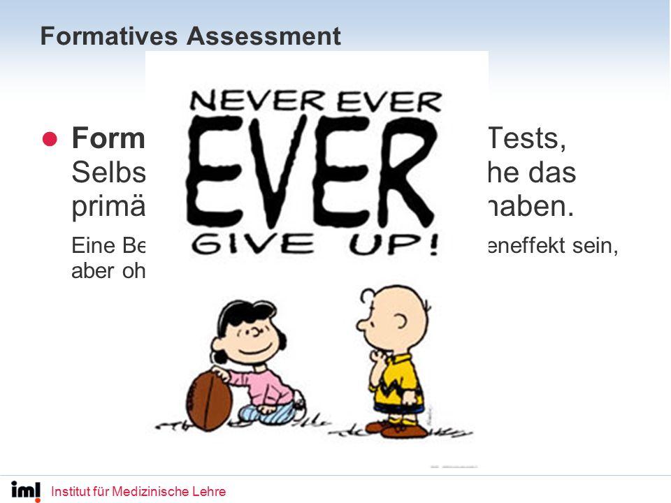 Institut für Medizinische Lehre Formatives Assessment Formative Assessments sind Tests, Selbsttests, Quizzes usw., welche das primäre Ziel der Lernförderung haben.