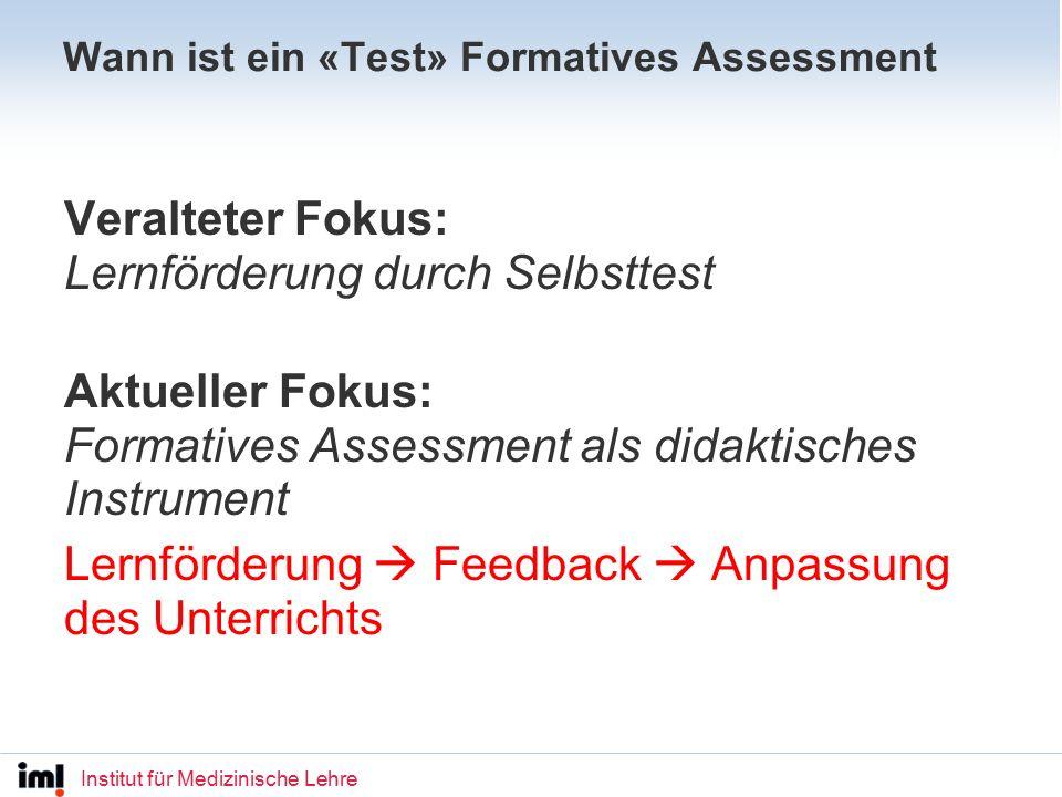 Institut für Medizinische Lehre Wann ist ein «Test» Formatives Assessment Veralteter Fokus: Lernförderung durch Selbsttest Aktueller Fokus: Formatives Assessment als didaktisches Instrument Lernförderung  Feedback  Anpassung des Unterrichts