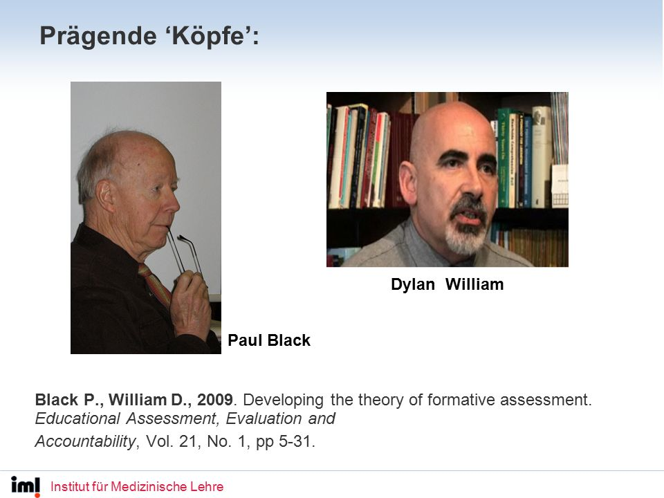 Institut für Medizinische Lehre WARUM Formatives Assessment Pupils learn more effectively Some pupils feel more involved in the schooling process and become less disaffected Teaching is focussed more effectively on the individual pupil Positive effects may be particularly evident in the less able Learning in the wider (not subject-specific) sense can be enhanced Research indicates that an emphasis on formative assessment has the following effects: