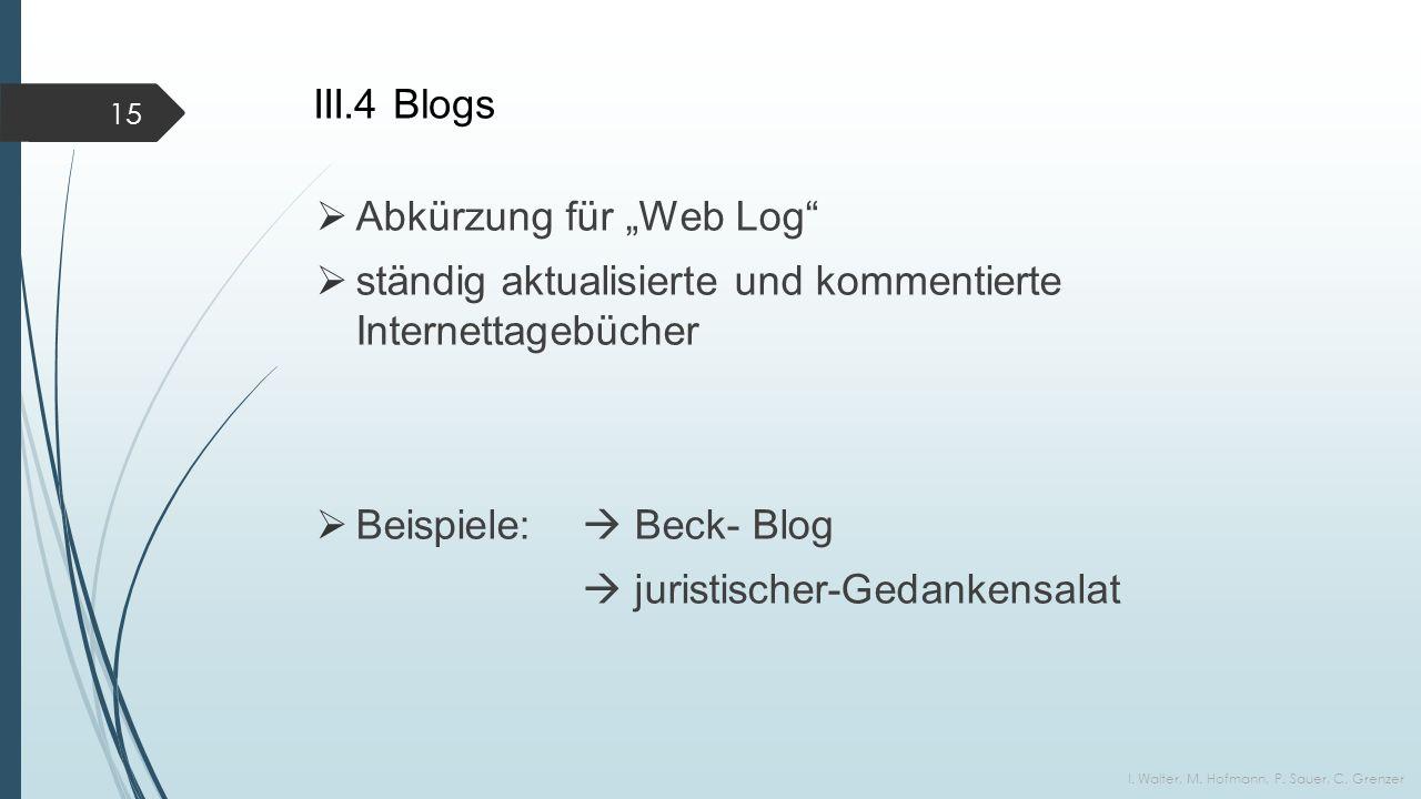 """III.4 Blogs  Abkürzung für """"Web Log  ständig aktualisierte und kommentierte Internettagebücher  Beispiele:  Beck- Blog  juristischer-Gedankensalat I."""