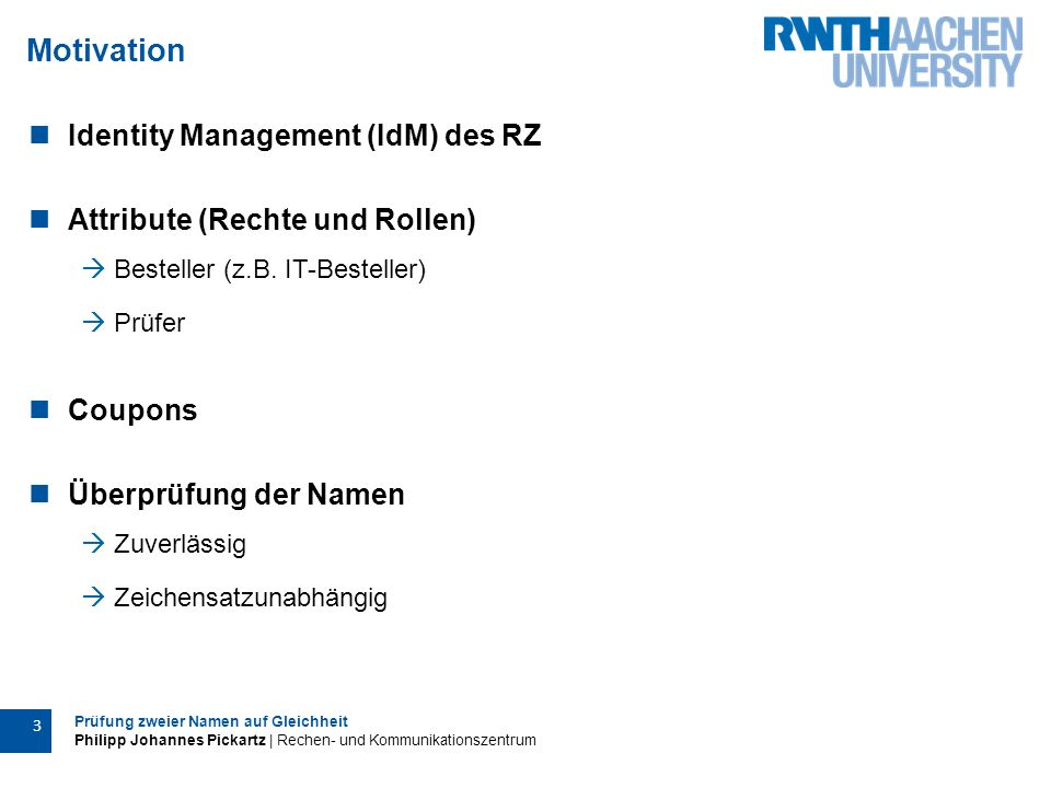 Prüfung zweier Namen auf Gleichheit Philipp Johannes Pickartz | Rechen- und Kommunikationszentrum 3 Motivation Identity Management (IdM) des RZ Attribute (Rechte und Rollen)  Besteller (z.B.
