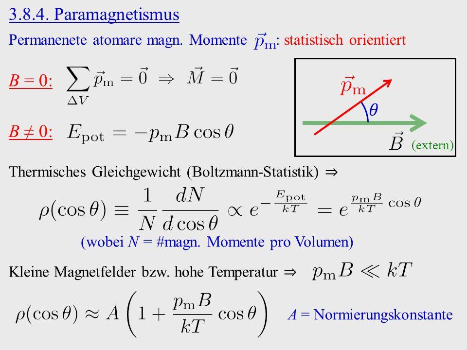 3.8.4. Paramagnetismus (extern) Permanenete atomare magn. Momente : statistisch orientiert B = 0: Thermisches Gleichgewicht (Boltzmann-Statistik) ⇒ B