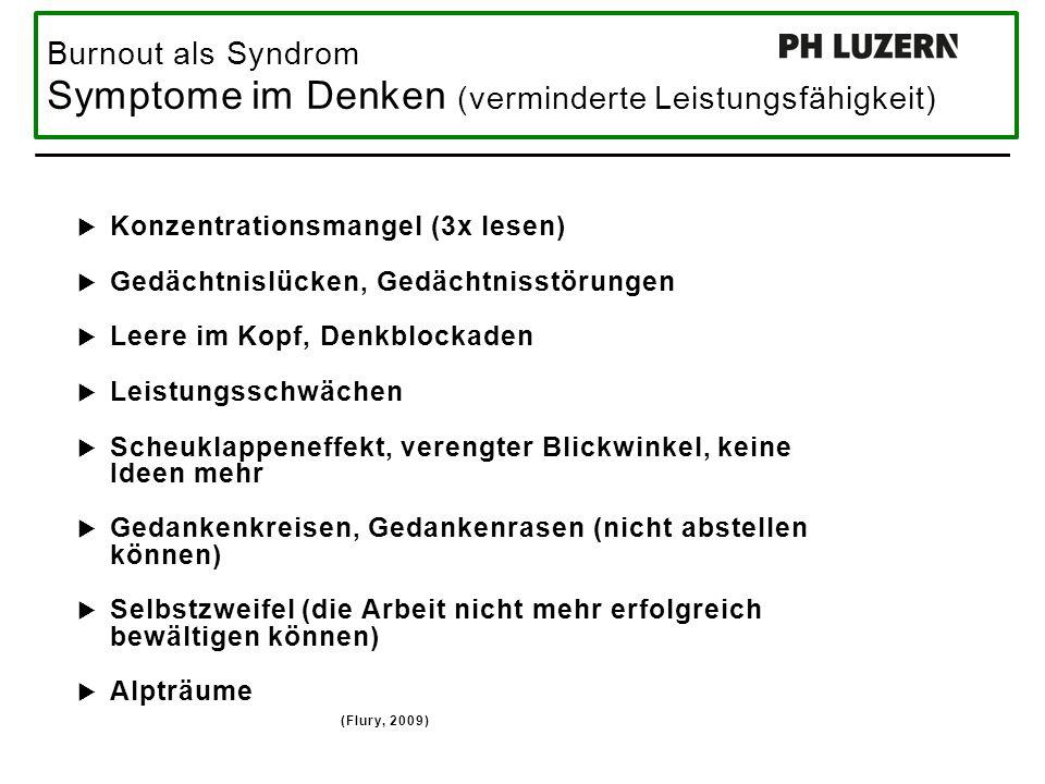 Burnout als Syndrom Symptome im Denken (verminderte Leistungsfähigkeit)  Konzentrationsmangel (3x lesen)  Gedächtnislücken, Gedächtnisstörungen  Leere im Kopf, Denkblockaden  Leistungsschwächen  Scheuklappeneffekt, verengter Blickwinkel, keine Ideen mehr  Gedankenkreisen, Gedankenrasen (nicht abstellen können)  Selbstzweifel (die Arbeit nicht mehr erfolgreich bewältigen können)  Alpträume (Flury, 2009)