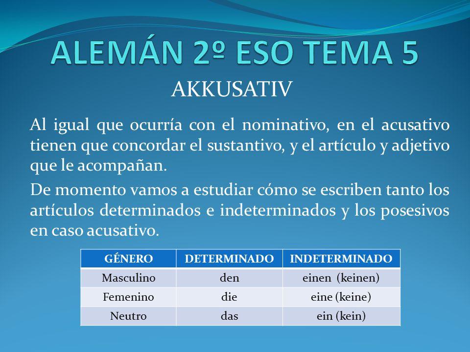 AKKUSATIV Al igual que ocurría con el nominativo, en el acusativo tienen que concordar el sustantivo, y el artículo y adjetivo que le acompañan.