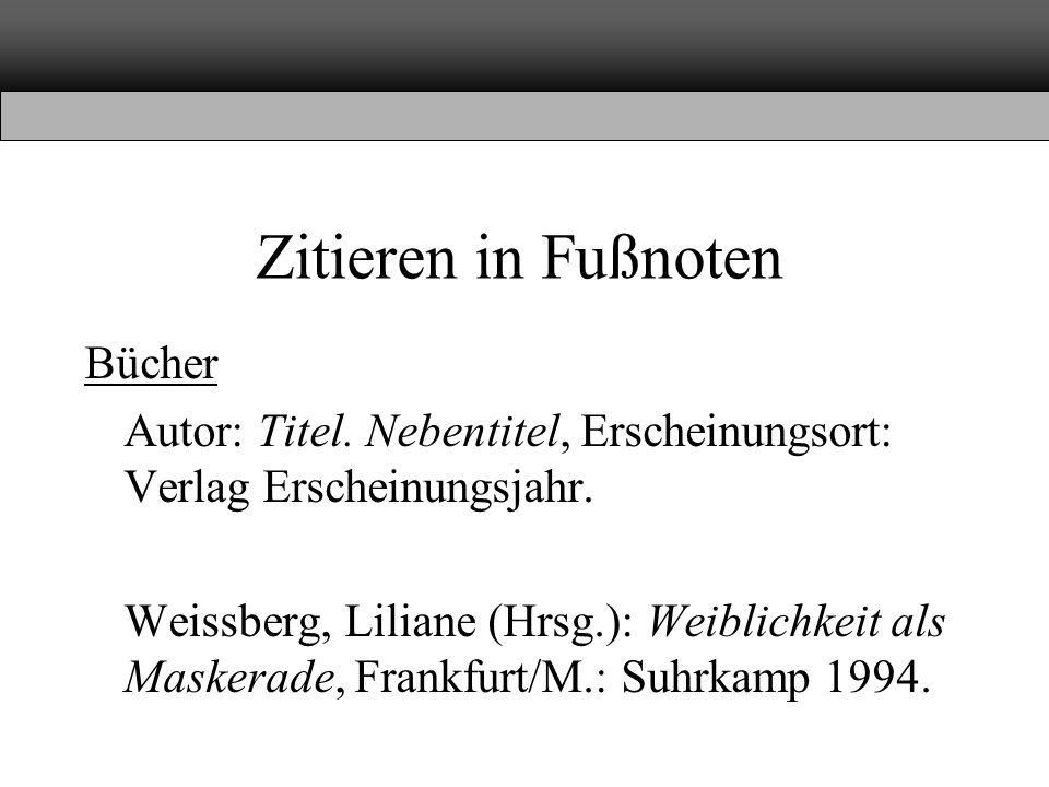 Zitieren in Fußnoten Bücher Autor: Titel. Nebentitel, Erscheinungsort: Verlag Erscheinungsjahr. Weissberg, Liliane (Hrsg.): Weiblichkeit als Maskerade