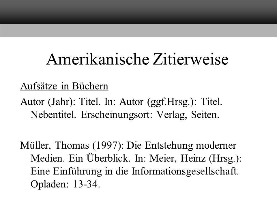 Amerikanische Zitierweise Aufsätze in Büchern Autor (Jahr): Titel. In: Autor (ggf.Hrsg.): Titel. Nebentitel. Erscheinungsort: Verlag, Seiten. Müller,