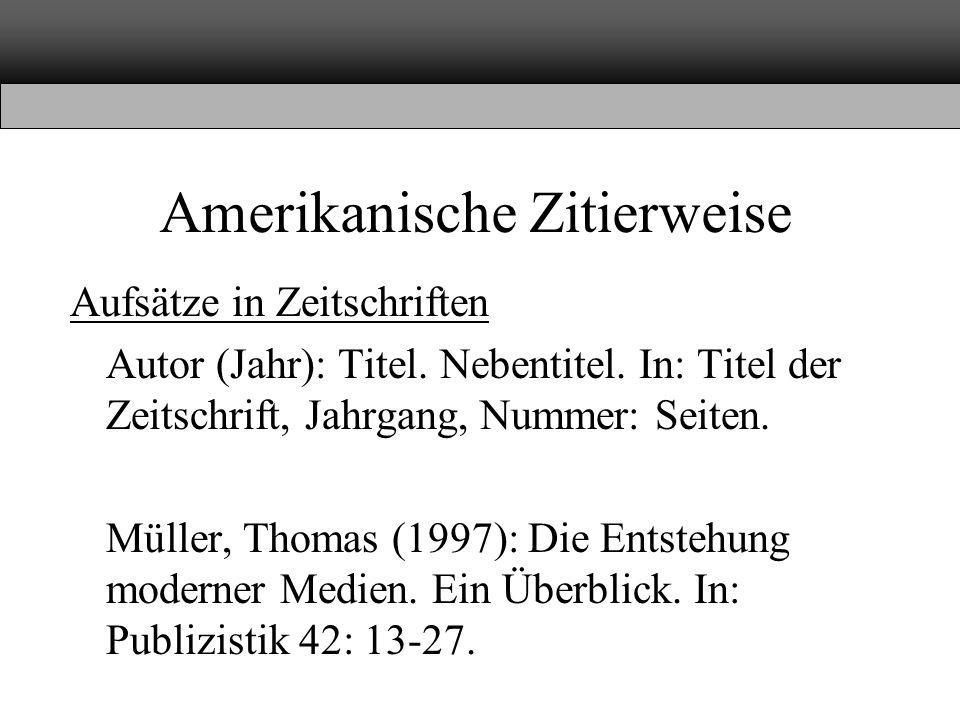 Amerikanische Zitierweise Aufsätze in Zeitschriften Autor (Jahr): Titel. Nebentitel. In: Titel der Zeitschrift, Jahrgang, Nummer: Seiten. Müller, Thom