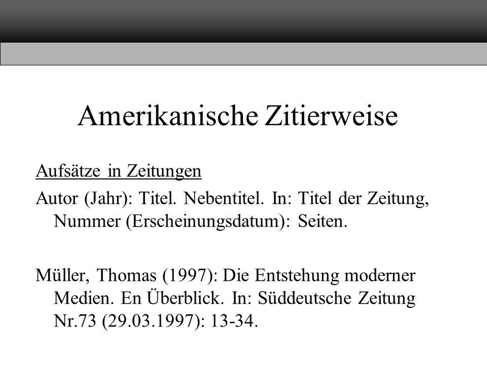 Amerikanische Zitierweise Aufsätze in Zeitungen Autor (Jahr): Titel. Nebentitel. In: Titel der Zeitung, Nummer (Erscheinungsdatum): Seiten. Müller, Th