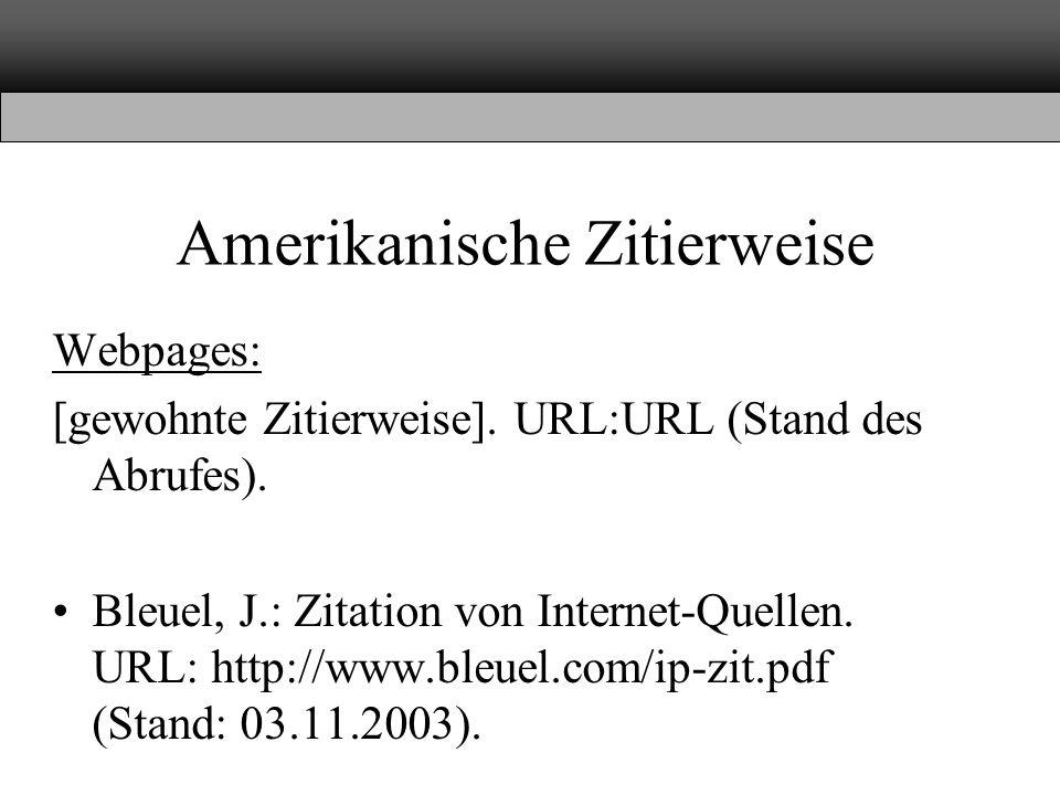 Amerikanische Zitierweise Webpages: [gewohnte Zitierweise]. URL:URL (Stand des Abrufes). Bleuel, J.: Zitation von Internet-Quellen. URL: http://www.bl