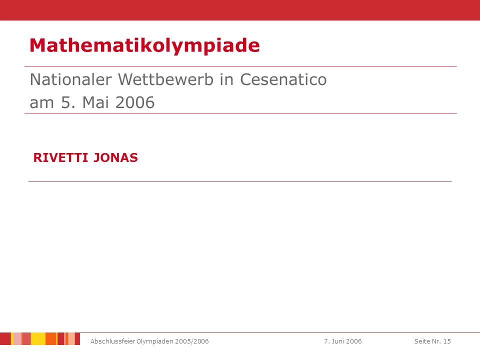 7. Juni 2006Abschlussfeier Olympiaden 2005/2006Seite Nr. 15 Mathematikolympiade RIVETTI JONAS Nationaler Wettbewerb in Cesenatico am 5. Mai 2006