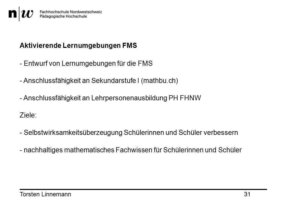Torsten Linnemann31 Aktivierende Lernumgebungen FMS - Entwurf von Lernumgebungen für die FMS - Anschlussfähigkeit an Sekundarstufe I (mathbu.ch) - Anschlussfähigkeit an Lehrpersonenausbildung PH FHNW Ziele: - Selbstwirksamkeitsüberzeugung Schülerinnen und Schüler verbessern - nachhaltiges mathematisches Fachwissen für Schülerinnen und Schüler