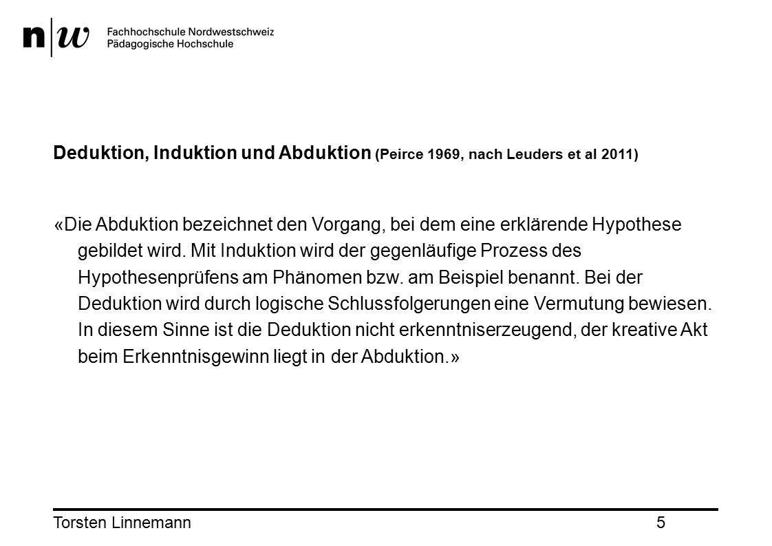 Torsten Linnemann5 Deduktion, Induktion und Abduktion (Peirce 1969, nach Leuders et al 2011) «Die Abduktion bezeichnet den Vorgang, bei dem eine erklärende Hypothese gebildet wird.