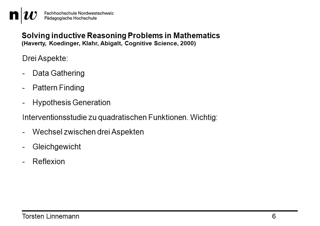 Torsten Linnemann6 Solving inductive Reasoning Problems in Mathematics (Haverty, Koedinger, Klahr, Abigalt, Cognitive Science, 2000) Drei Aspekte: -Da