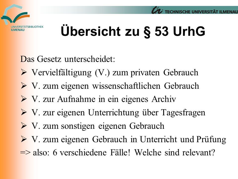 Übersicht zu § 53 UrhG Das Gesetz unterscheidet:  Vervielfältigung (V.) zum privaten Gebrauch  V.