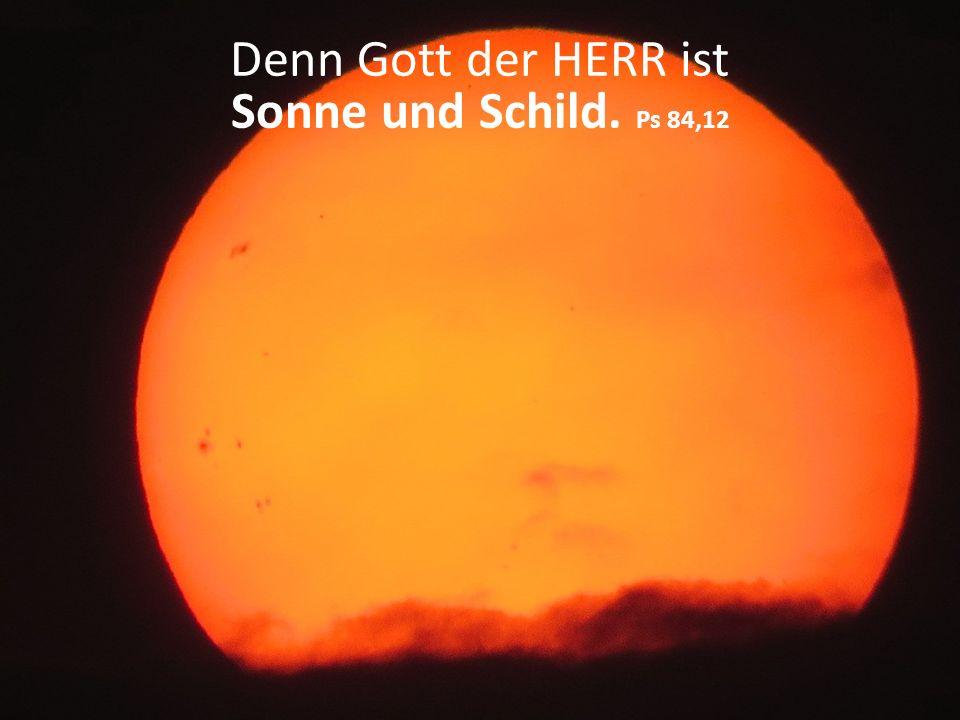 Denn Gott der HERR ist Sonne und Schild. Ps 84,12