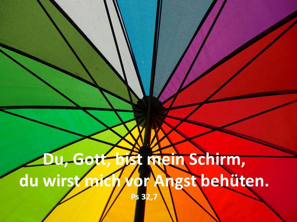 Du, Gott, bist mein Schirm, du wirst mich vor Angst behüten. Ps 32,7