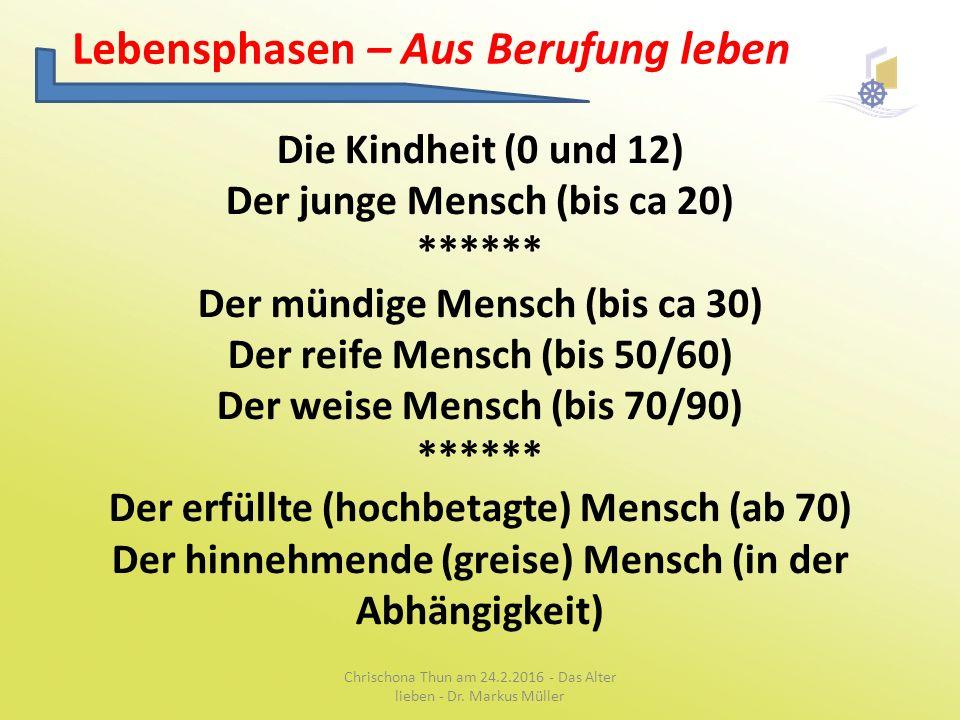 Lebensphasen – Aus Berufung leben Die Kindheit (0 und 12) Der junge Mensch (bis ca 20) ****** Der mündige Mensch (bis ca 30) Der reife Mensch (bis 50/60) Der weise Mensch (bis 70/90) ****** Der erfüllte (hochbetagte) Mensch (ab 70) Der hinnehmende (greise) Mensch (in der Abhängigkeit) Chrischona Thun am 24.2.2016 - Das Alter lieben - Dr.