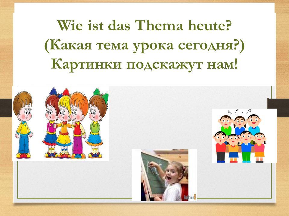 Wie ist das Thema heute? (Какая тема урока сегодня?) Картинки подскажут нам!