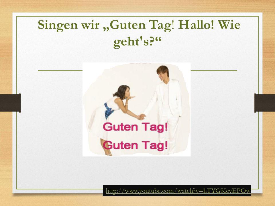 "Singen wir ""Guten Tag! Hallo! Wie geht's?"" http://www.youtube.com/watch?v=hTYGKcvEPOw"