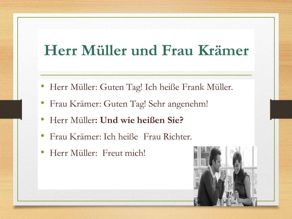 Herr Müller und Frau Krämer Herr Müller: Guten Tag! Ich heiße Frank Müller. Frau Krämer: Guten Tag! Sehr angenehm! Herr Müller: Und wie heißen Sie? Fr