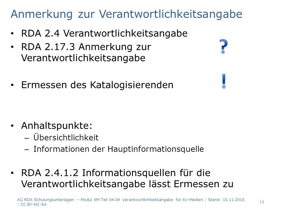 Anmerkung zur Verantwortlichkeitsangabe RDA 2.4 Verantwortlichkeitsangabe RDA 2.17.3 Anmerkung zur Verantwortlichkeitsangabe Ermessen des Katalogisierenden Anhaltspunkte: – Übersichtlichkeit – Informationen der Hauptinformationsquelle RDA 2.4.1.2 Informationsquellen für die Verantwortlichkeitsangabe lässt Ermessen zu AG RDA Schulungsunterlagen – Modul 6M Teil 04.04 Verantwortlichkeitsangabe für AV-Medien | Stand: 15.11.2015 | CC BY-NC-SA 14