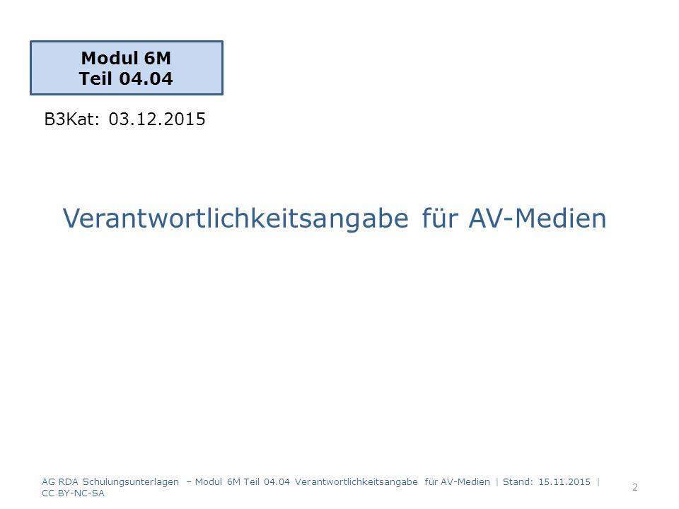 Verantwortlichkeitsangabe für AV-Medien Modul 6M Teil 04.04 2 AG RDA Schulungsunterlagen – Modul 6M Teil 04.04 Verantwortlichkeitsangabe für AV-Medien | Stand: 15.11.2015 | CC BY-NC-SA B3Kat: 03.12.2015
