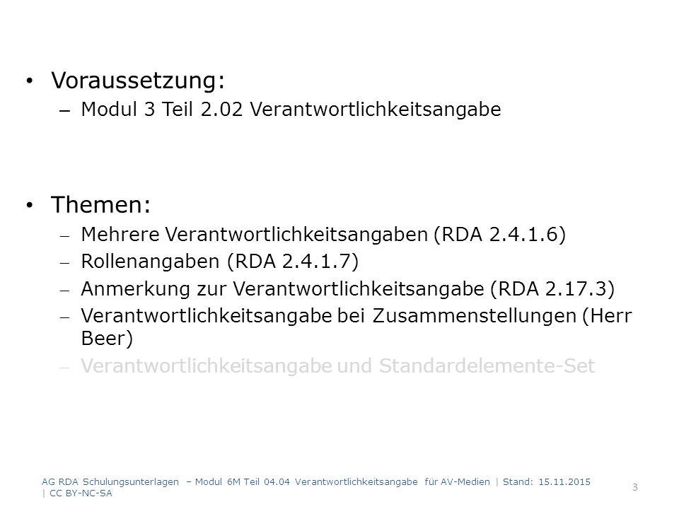 Voraussetzung: – Modul 3 Teil 2.02 Verantwortlichkeitsangabe Themen: Mehrere Verantwortlichkeitsangaben (RDA 2.4.1.6) Rollenangaben (RDA 2.4.1.7) Anmerkung zur Verantwortlichkeitsangabe (RDA 2.17.3) Verantwortlichkeitsangabe bei Zusammenstellungen (Herr Beer) Verantwortlichkeitsangabe und Standardelemente-Set AG RDA Schulungsunterlagen – Modul 6M Teil 04.04 Verantwortlichkeitsangabe für AV-Medien | Stand: 15.11.2015 | CC BY-NC-SA 3