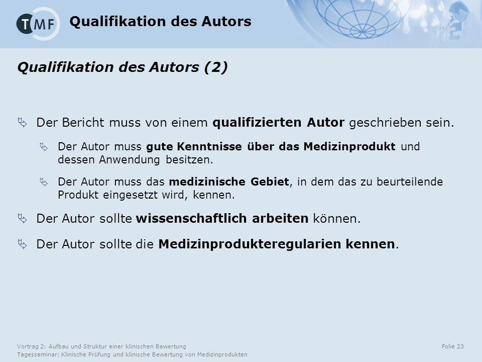 Vortrag 2: Aufbau und Struktur einer klinischen Bewertung Tagesseminar: Klinische Prüfung und klinische Bewertung von Medizinprodukten Folie 23 Qualifikation des Autors Qualifikation des Autors (2)  Der Bericht muss von einem qualifizierten Autor geschrieben sein.