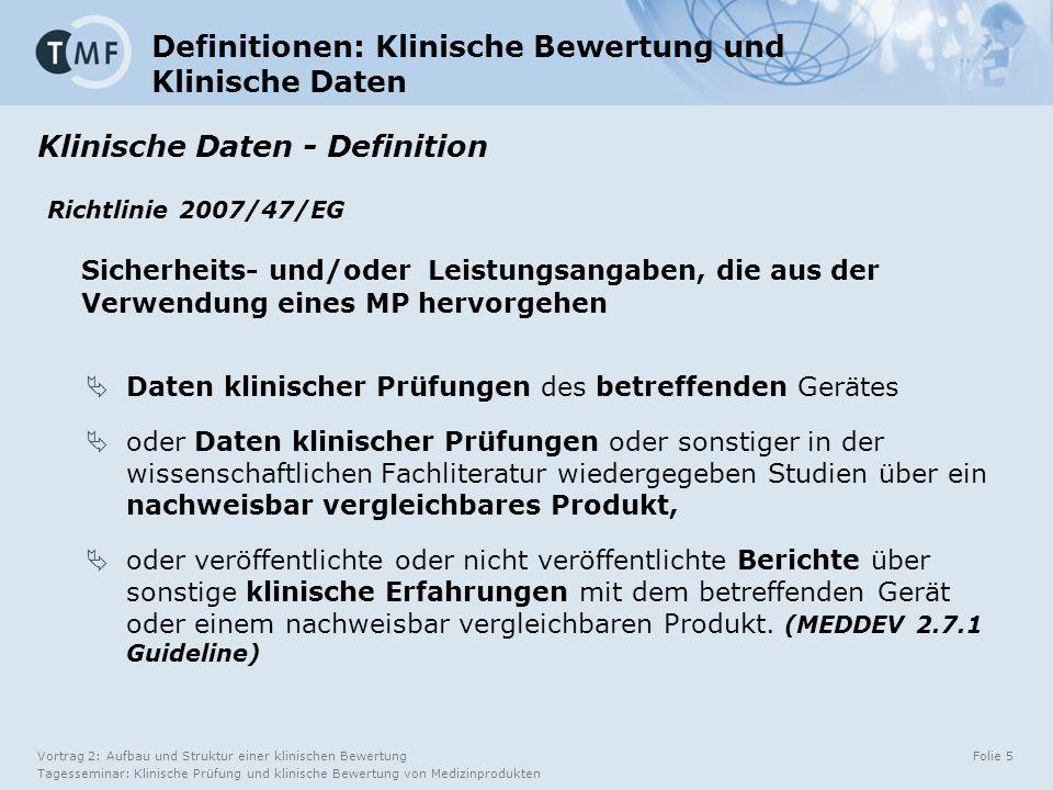 Vortrag 2: Aufbau und Struktur einer klinischen Bewertung Tagesseminar: Klinische Prüfung und klinische Bewertung von Medizinprodukten Folie 5 Definitionen: Klinische Bewertung und Klinische Daten Klinische Daten - Definition Richtlinie 2007/47/EG Sicherheits- und/oder Leistungsangaben, die aus der Verwendung eines MP hervorgehen  Daten klinischer Prüfungen des betreffenden Gerätes  oder Daten klinischer Prüfungen oder sonstiger in der wissenschaftlichen Fachliteratur wiedergegeben Studien über ein nachweisbar vergleichbares Produkt,  oder veröffentlichte oder nicht veröffentlichte Berichte über sonstige klinische Erfahrungen mit dem betreffenden Gerät oder einem nachweisbar vergleichbaren Produkt.