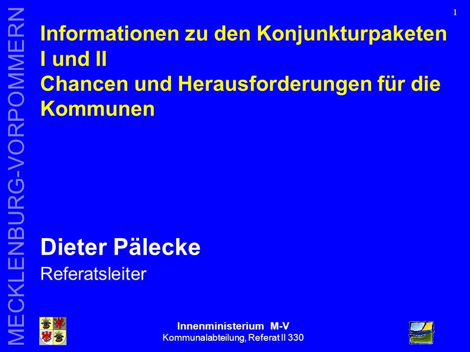 Innenministerium M-V Kommunalabteilung, Referat II 330 MECKLENBURG-VORPOMMERN 1 Informationen zu den Konjunkturpaketen I und II Chancen und Herausforderungen für die Kommunen Dieter Pälecke Referatsleiter