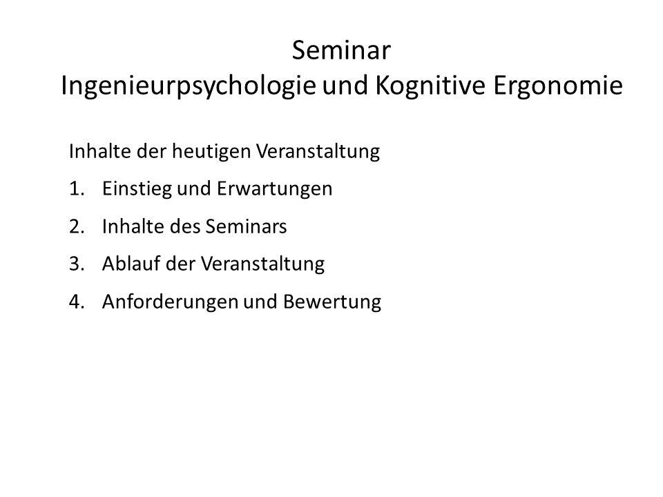Seminar Ingenieurpsychologie und Kognitive Ergonomie Inhalte der heutigen Veranstaltung 1.Einstieg und Erwartungen 2.Inhalte des Seminars 3.Ablauf der Veranstaltung 4.Anforderungen und Bewertung