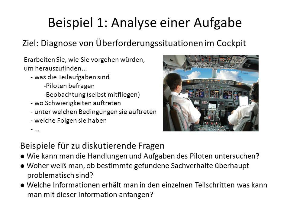 Beispiel 1: Analyse einer Aufgabe Ziel: Diagnose von Überforderungssituationen im Cockpit Beispiele für zu diskutierende Fragen ● Wie kann man die Handlungen und Aufgaben des Piloten untersuchen.