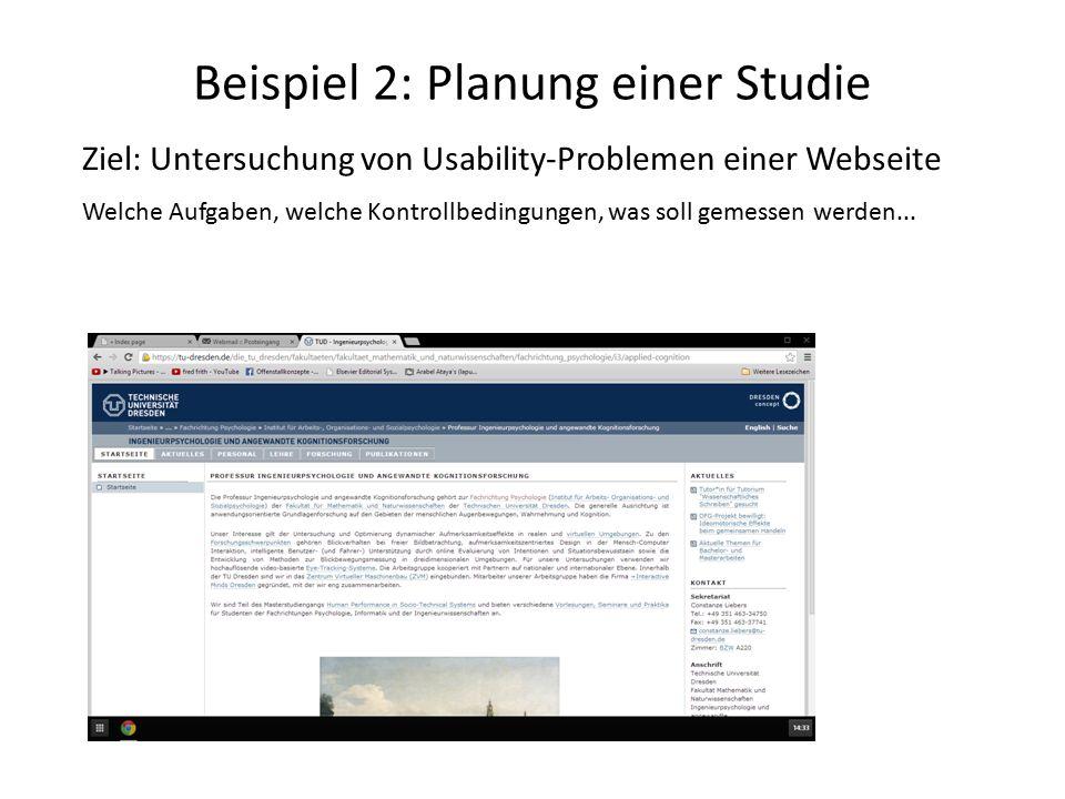Beispiel 2: Planung einer Studie Ziel: Untersuchung von Usability-Problemen einer Webseite Welche Aufgaben, welche Kontrollbedingungen, was soll gemessen werden...