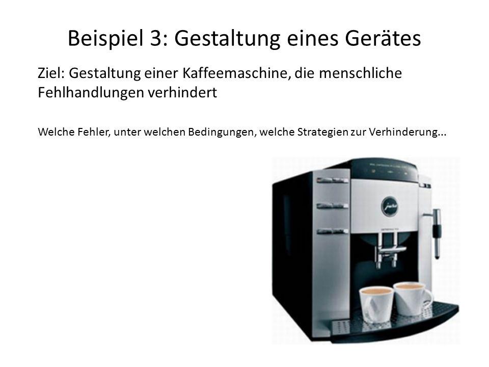 Beispiel 3: Gestaltung eines Gerätes Ziel: Gestaltung einer Kaffeemaschine, die menschliche Fehlhandlungen verhindert Welche Fehler, unter welchen Bedingungen, welche Strategien zur Verhinderung...