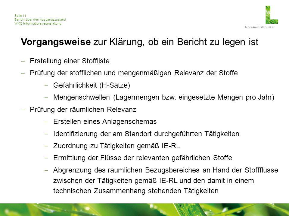 Seite 11 Bericht über den Ausgangszustand WKO Informationsveranstaltung Vorgangsweise zur Klärung, ob ein Bericht zu legen ist  Erstellung einer Stoffliste  Prüfung der stofflichen und mengenmäßigen Relevanz der Stoffe  Gefährlichkeit (H-Sätze)  Mengenschwellen (Lagermengen bzw.