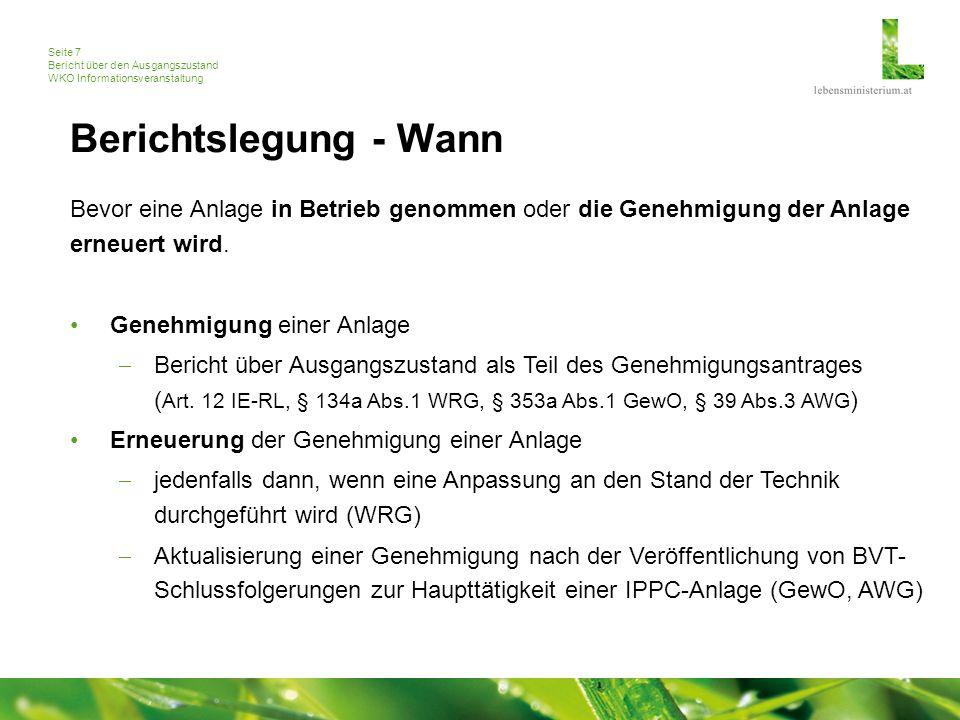 Seite 7 Bericht über den Ausgangszustand WKO Informationsveranstaltung Berichtslegung - Wann Bevor eine Anlage in Betrieb genommen oder die Genehmigung der Anlage erneuert wird.