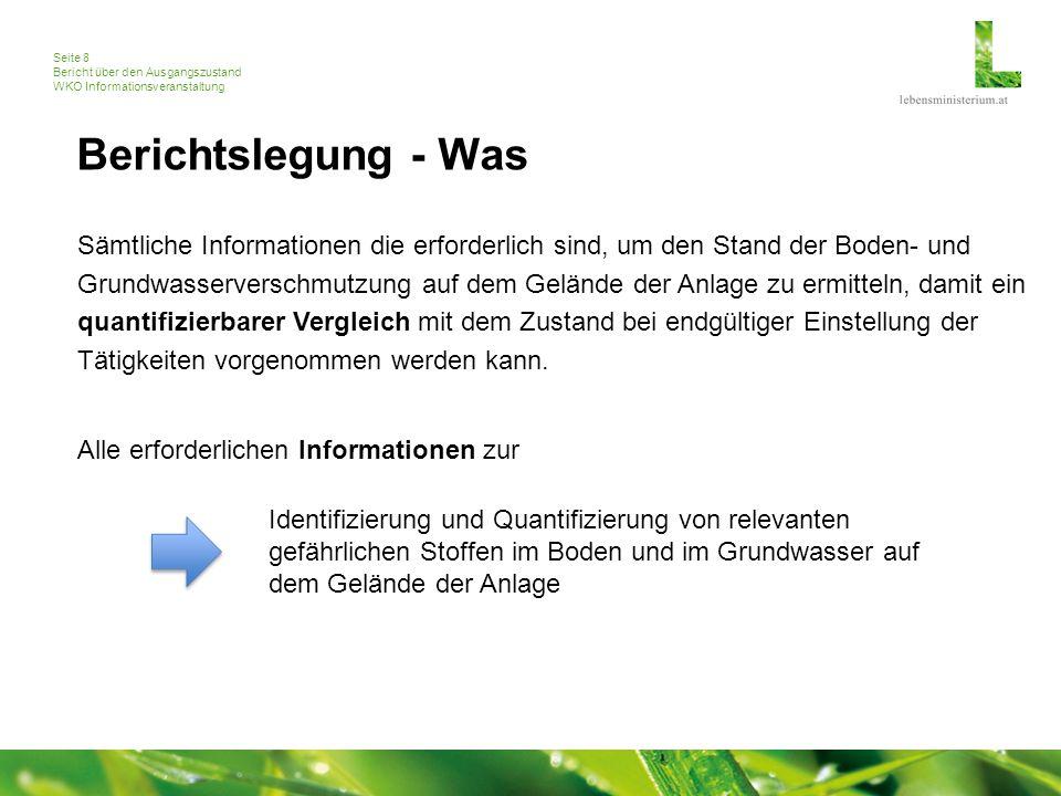 Seite 8 Bericht über den Ausgangszustand WKO Informationsveranstaltung Berichtslegung - Was Sämtliche Informationen die erforderlich sind, um den Stand der Boden- und Grundwasserverschmutzung auf dem Gelände der Anlage zu ermitteln, damit ein quantifizierbarer Vergleich mit dem Zustand bei endgültiger Einstellung der Tätigkeiten vorgenommen werden kann.