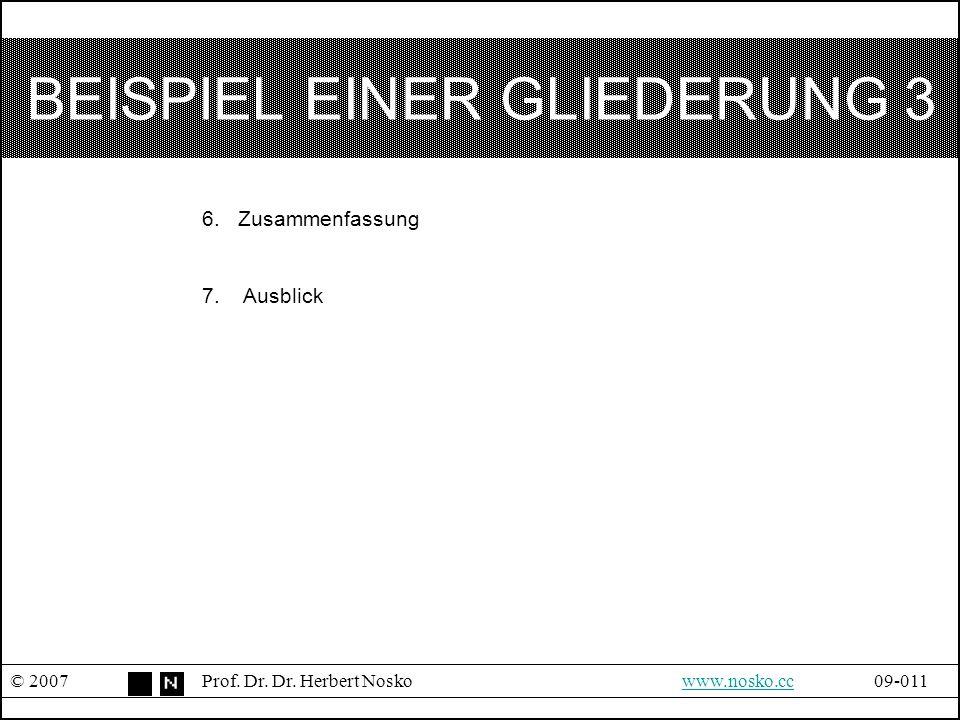 BEISPIEL EINER GLIEDERUNG 3 © 2007Prof. Dr. Dr. Herbert Noskowww.nosko.cc09-011www.nosko.cc 6. Zusammenfassung 7. Ausblick
