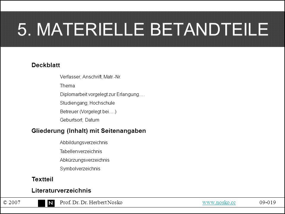 5. MATERIELLE BETANDTEILE © 2007Prof. Dr. Dr. Herbert Noskowww.nosko.cc09-019www.nosko.cc Deckblatt Verfasser; Anschrift; Matr.-Nr. Thema Diplomarbeit