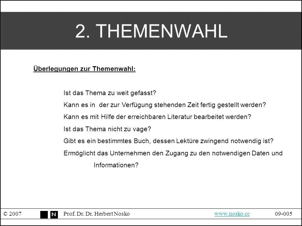 2. THEMENWAHL © 2007Prof. Dr. Dr. Herbert Noskowww.nosko.cc09-005www.nosko.cc Überlegungen zur Themenwahl : Ist das Thema zu weit gefasst? Kann es in