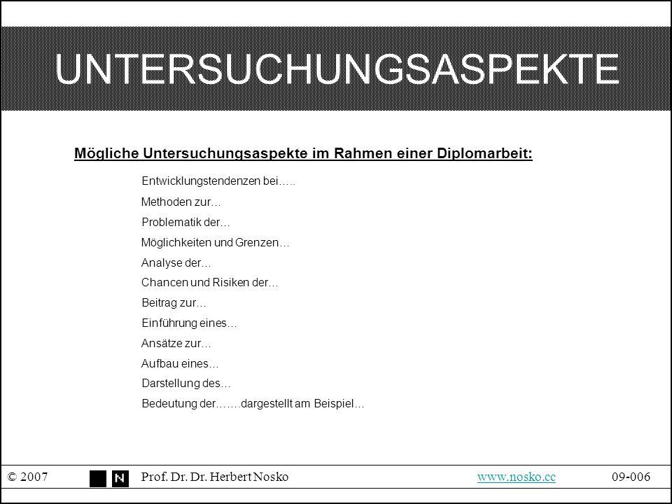 UNTERSUCHUNGSASPEKTE © 2007Prof. Dr. Dr. Herbert Noskowww.nosko.cc09-006www.nosko.cc Mögliche Untersuchungsaspekte im Rahmen einer Diplomarbeit: Entwi