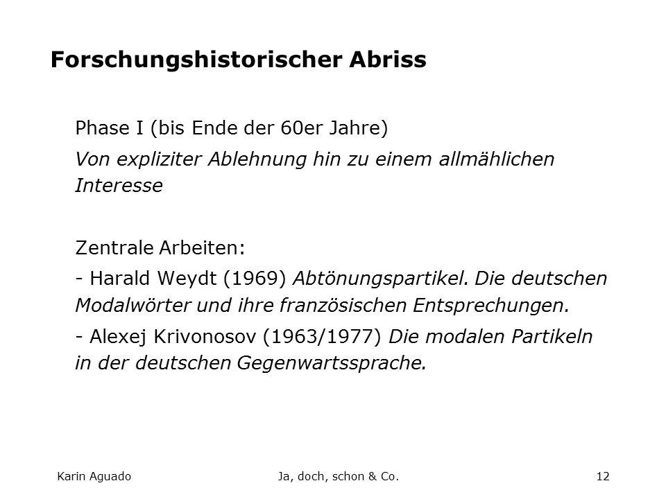 Karin AguadoJa, doch, schon & Co.12 Forschungshistorischer Abriss Phase I (bis Ende der 60er Jahre) Von expliziter Ablehnung hin zu einem allmählichen Interesse Zentrale Arbeiten: - Harald Weydt (1969) Abtönungspartikel.