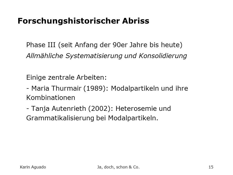 Karin AguadoJa, doch, schon & Co.15 Forschungshistorischer Abriss Phase III (seit Anfang der 90er Jahre bis heute) Allmähliche Systematisierung und Konsolidierung Einige zentrale Arbeiten: - Maria Thurmair (1989): Modalpartikeln und ihre Kombinationen - Tanja Autenrieth (2002): Heterosemie und Grammatikalisierung bei Modalpartikeln.