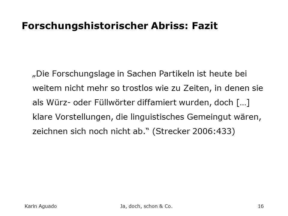 """Karin AguadoJa, doch, schon & Co.16 Forschungshistorischer Abriss: Fazit """"Die Forschungslage in Sachen Partikeln ist heute bei weitem nicht mehr so trostlos wie zu Zeiten, in denen sie als Würz- oder Füllwörter diffamiert wurden, doch […] klare Vorstellungen, die linguistisches Gemeingut wären, zeichnen sich noch nicht ab. (Strecker 2006:433)"""
