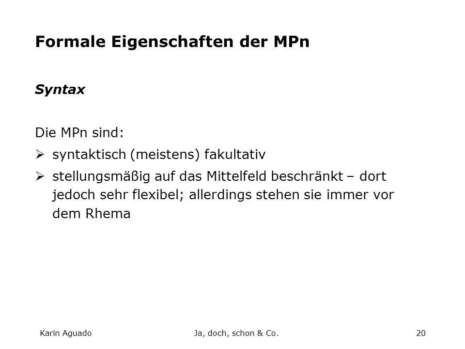 Karin AguadoJa, doch, schon & Co.20 Formale Eigenschaften der MPn Syntax Die MPn sind:  syntaktisch (meistens) fakultativ  stellungsmäßig auf das Mittelfeld beschränkt – dort jedoch sehr flexibel; allerdings stehen sie immer vor dem Rhema