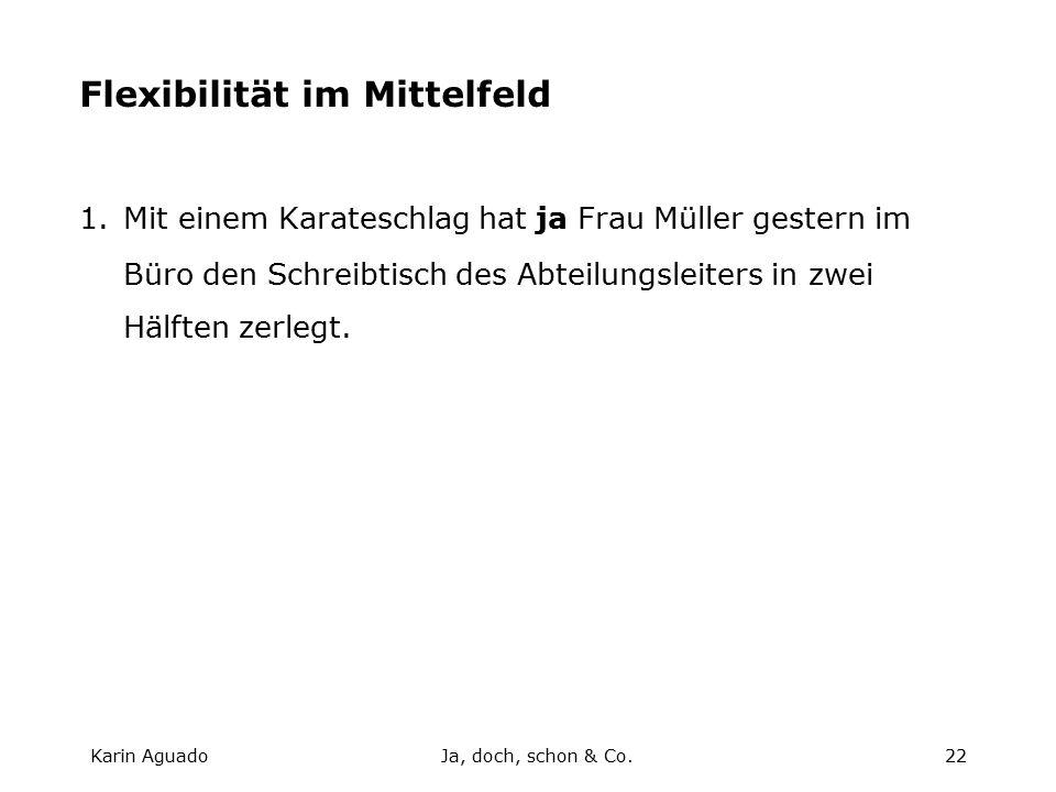 Karin AguadoJa, doch, schon & Co.22 Flexibilität im Mittelfeld 1.Mit einem Karateschlag hat ja Frau Müller gestern im Büro den Schreibtisch des Abteilungsleiters in zwei Hälften zerlegt.