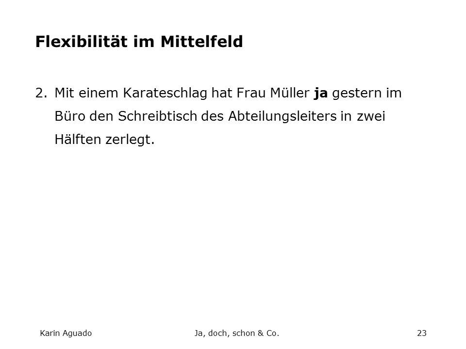Karin AguadoJa, doch, schon & Co.23 Flexibilität im Mittelfeld 2.Mit einem Karateschlag hat Frau Müller ja gestern im Büro den Schreibtisch des Abteilungsleiters in zwei Hälften zerlegt.