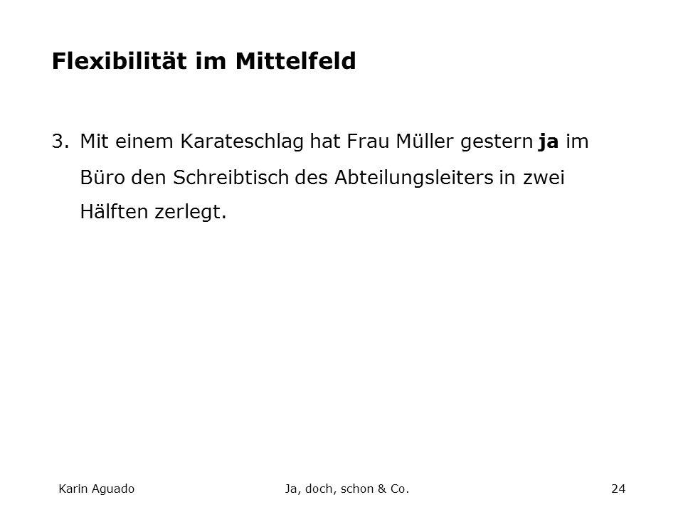 Karin AguadoJa, doch, schon & Co.24 Flexibilität im Mittelfeld 3.Mit einem Karateschlag hat Frau Müller gestern ja im Büro den Schreibtisch des Abteilungsleiters in zwei Hälften zerlegt.