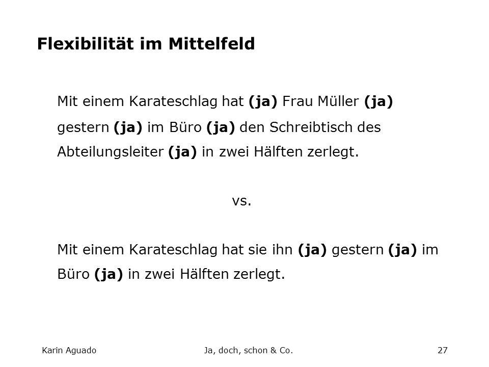 Karin AguadoJa, doch, schon & Co.27 Flexibilität im Mittelfeld Mit einem Karateschlag hat (ja) Frau Müller (ja) gestern (ja) im Büro (ja) den Schreibtisch des Abteilungsleiter (ja) in zwei Hälften zerlegt.