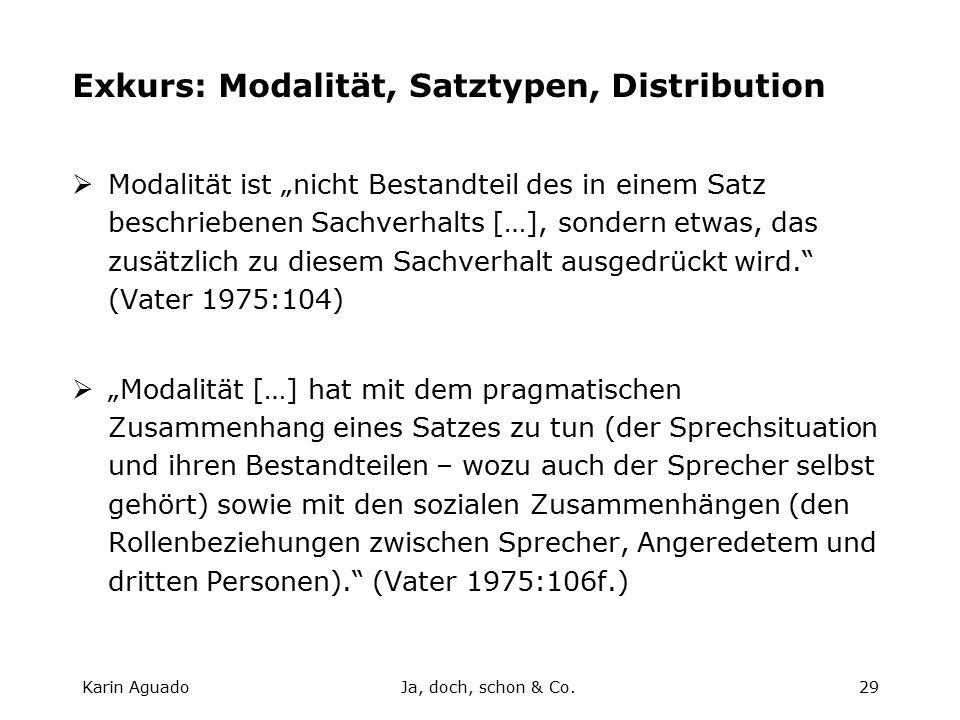 """Karin AguadoJa, doch, schon & Co.29 Exkurs: Modalität, Satztypen, Distribution  Modalität ist """"nicht Bestandteil des in einem Satz beschriebenen Sachverhalts […], sondern etwas, das zusätzlich zu diesem Sachverhalt ausgedrückt wird. (Vater 1975:104)  """"Modalität […] hat mit dem pragmatischen Zusammenhang eines Satzes zu tun (der Sprechsituation und ihren Bestandteilen – wozu auch der Sprecher selbst gehört) sowie mit den sozialen Zusammenhängen (den Rollenbeziehungen zwischen Sprecher, Angeredetem und dritten Personen). (Vater 1975:106f.)"""